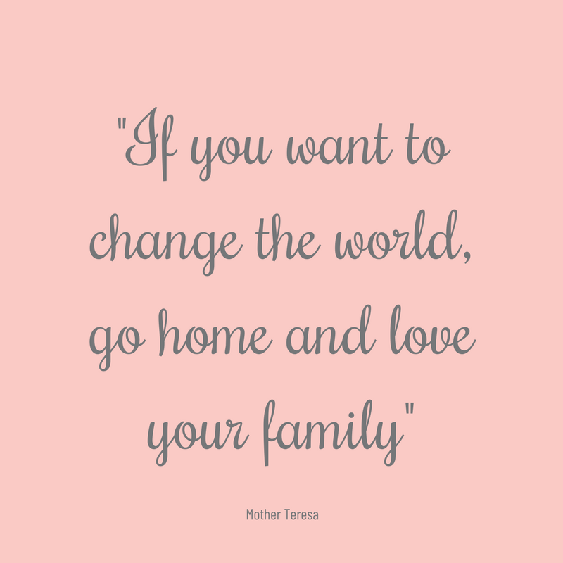 If you want to change the world, go home and love your family quote.png